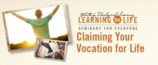 Wartburg Theological Seminary Learning for Life:  Seminary for Everyone. Claiming Your Vocation for Life
