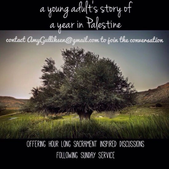 """A young adult's story of a year in Palestine. Contact AmyGulliksen@gmail.com to join the conversation. Offering hour-long, sacrament-inspired discussions following Sunday service."""" [Image description: photograph of a large tree in a field, with green grass. Brown hills can be seen in the distance. Above and below the image are black letterbox bars. The text is white script.]"""