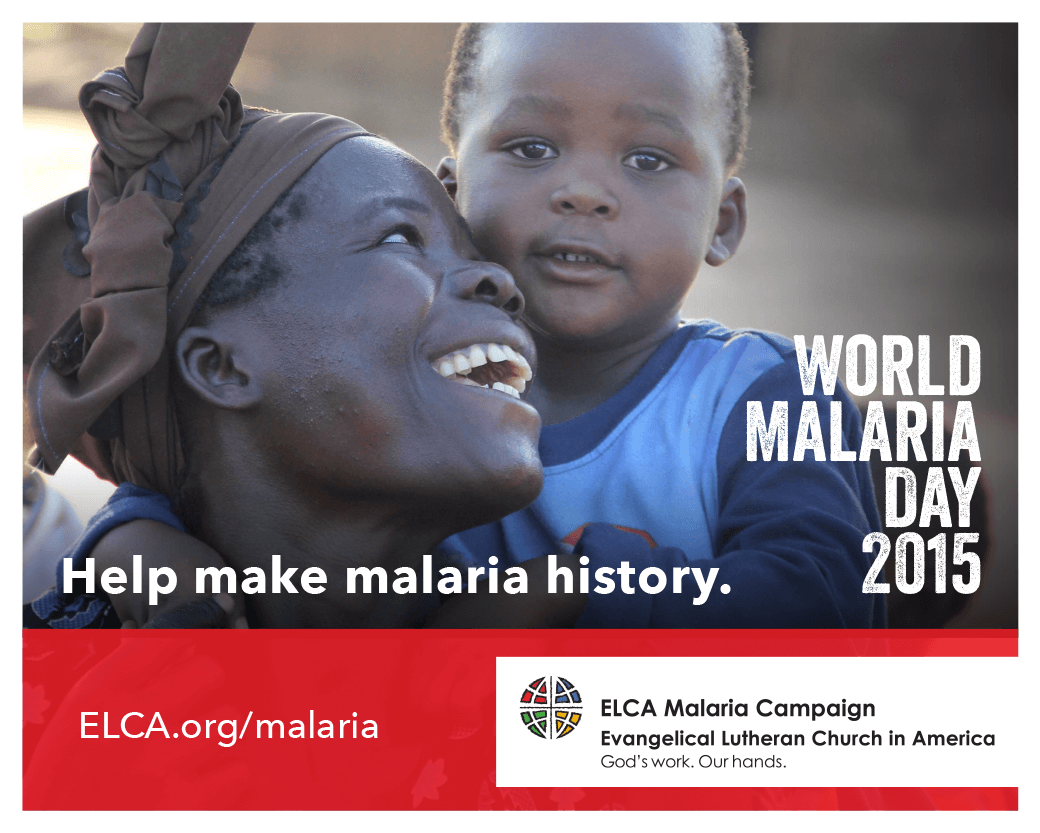 """Help make malaria history! World Maaria Day 2015 [Image description: photo of an African woman and a young boy. The woman appears to be seated and is looking up and smiling brightly at the child, who appears to be standing behind her. The child is looking at the camera. Text reads: """"World Malaria Day 2015. Help make malaria history. ELCA.org/malaria."""" The ELCA logo is on the lower right corner of the image.]"""